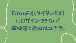 TitanFX(タイタンFX)にログインできない!解決策と原因はコチラ。