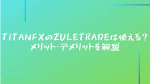 TitanFXのZuleTradeは使える?メリット・デメリットを解説