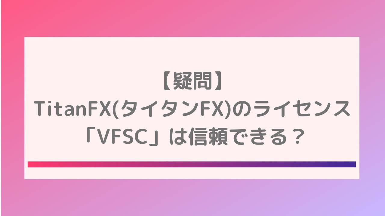【疑問】TitanFX(タイタンFX)のライセンス「VFSC」は信頼できる?