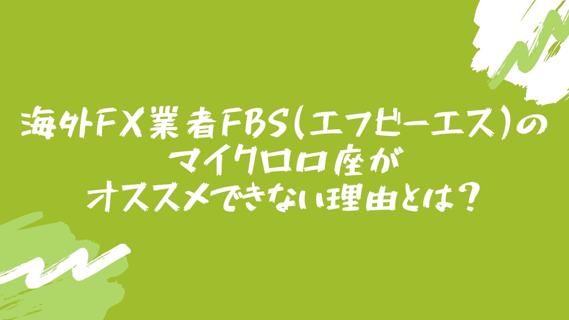 海外FX業者FBS(エフビーエス)のマイクロ口座がオススメできない理由とは?