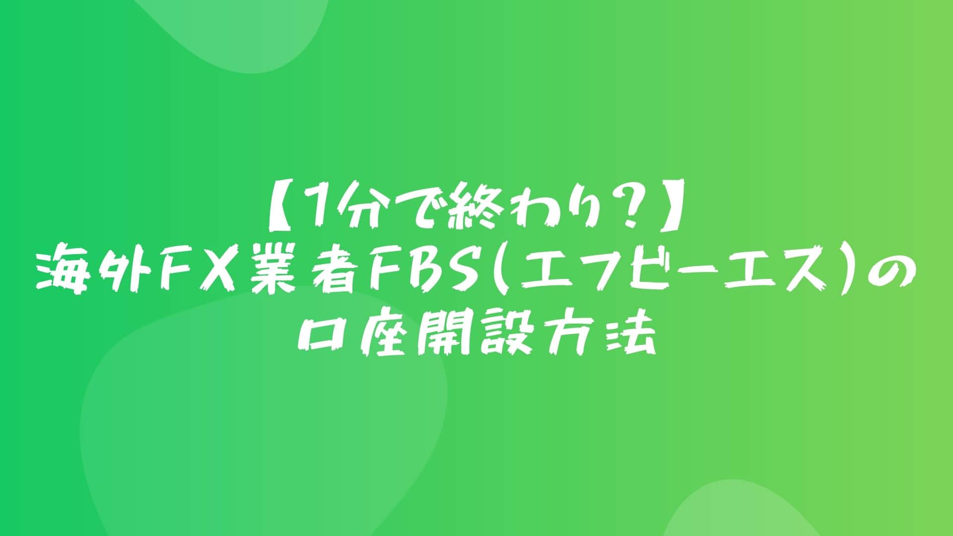 【1分で終わり?】海外FX業者FBS(エフビーエス)の口座開設方法