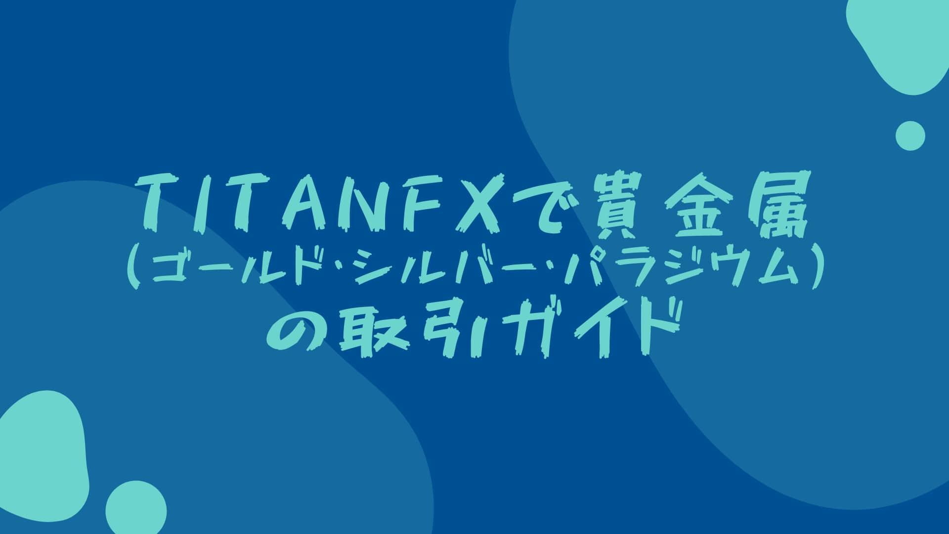 TitanFXで貴金属(ゴールド・シルバー・パラジウム)の取引ガイド