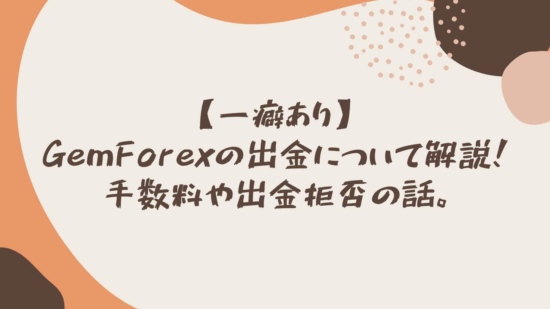 【一癖あり】GemForexの出金について解説!手数料や出金拒否の話。