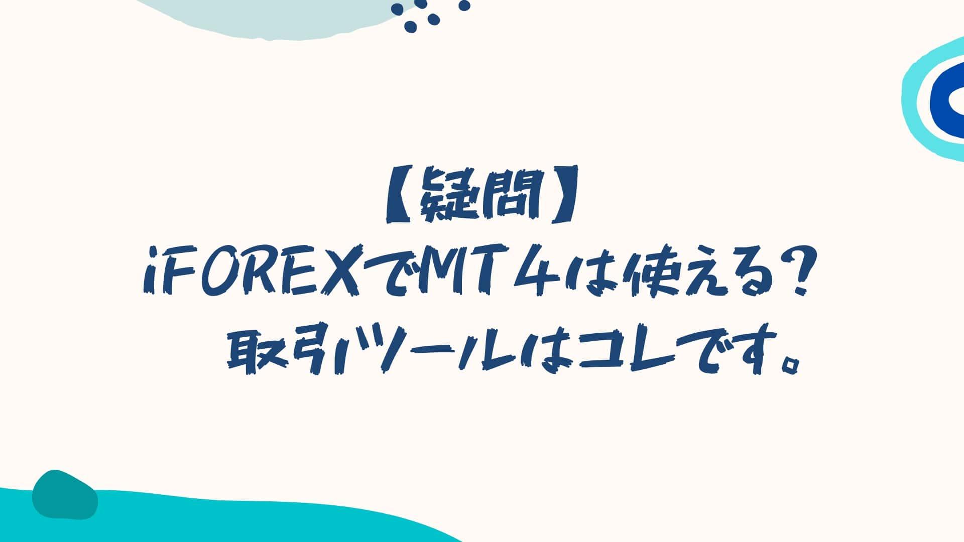 【疑問】iFOREXでMT4は使える?→取引ツールはコレです。