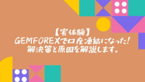 【実体験】GEMFOREXで口座凍結になった!解決策と原因を解説します。