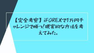 【完全考察】iFOREXで1万円チャレンジで勝つ!現実的な方法を考えてみた。