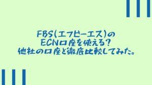 FBS(エフビーエス)のECN口座を使える?他社の口座と徹底比較してみた。