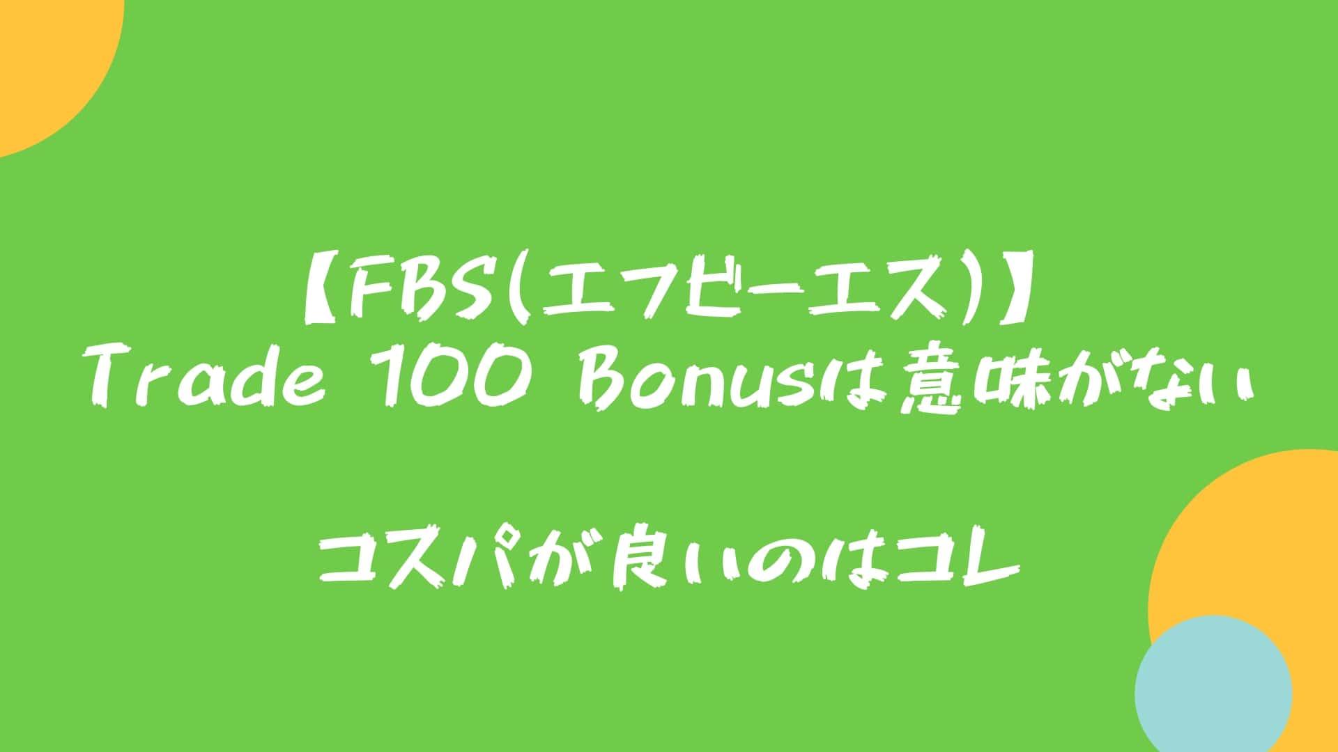 【FBS(エフビーエス)】Trade 100 Bonusは意味がない→コスパが良いのはコレ