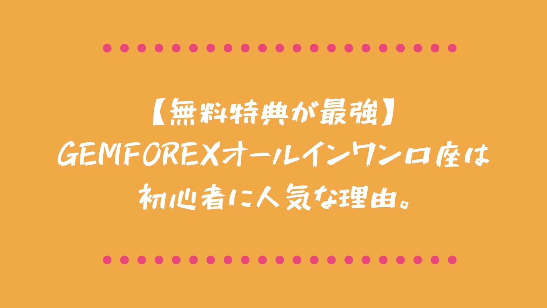 【無料特典が最強】GEMFOREXオールインワン口座は初心者に人気な理由。
