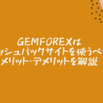 GEMFOREXはキャッシュバックサイトを使うべき?メリット・デメリットを解説