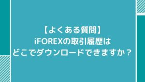 【よくある質問】iFOREXの取引履歴はどこでダウンロードできますか?