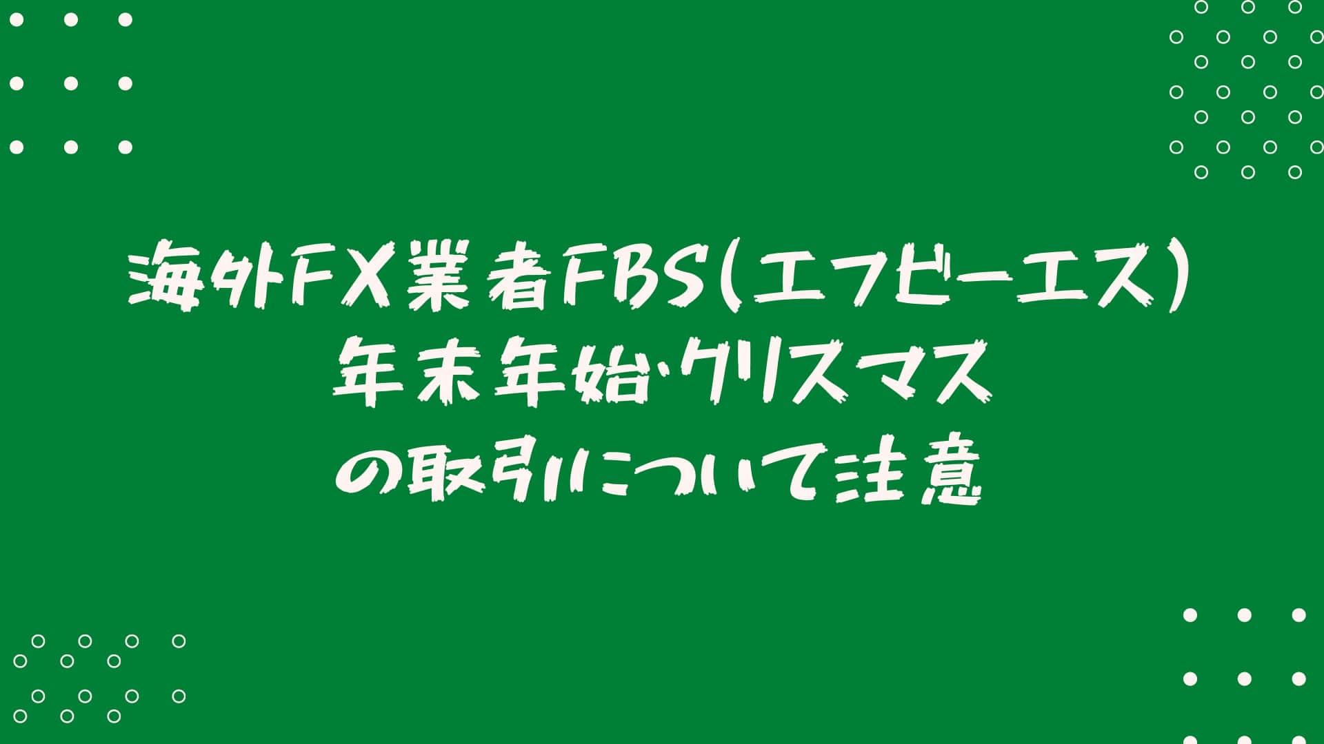 海外FX業者FBS(エフビーエス)年末年始・クリスマスの取引について注意