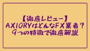 【徹底レビュー】AXIORYはどんなFX業者?9つの特徴で徹底解説