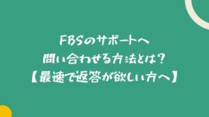 FBSのサポートへ問い合わせる方法とは?【最速で返答が欲しい方へ】