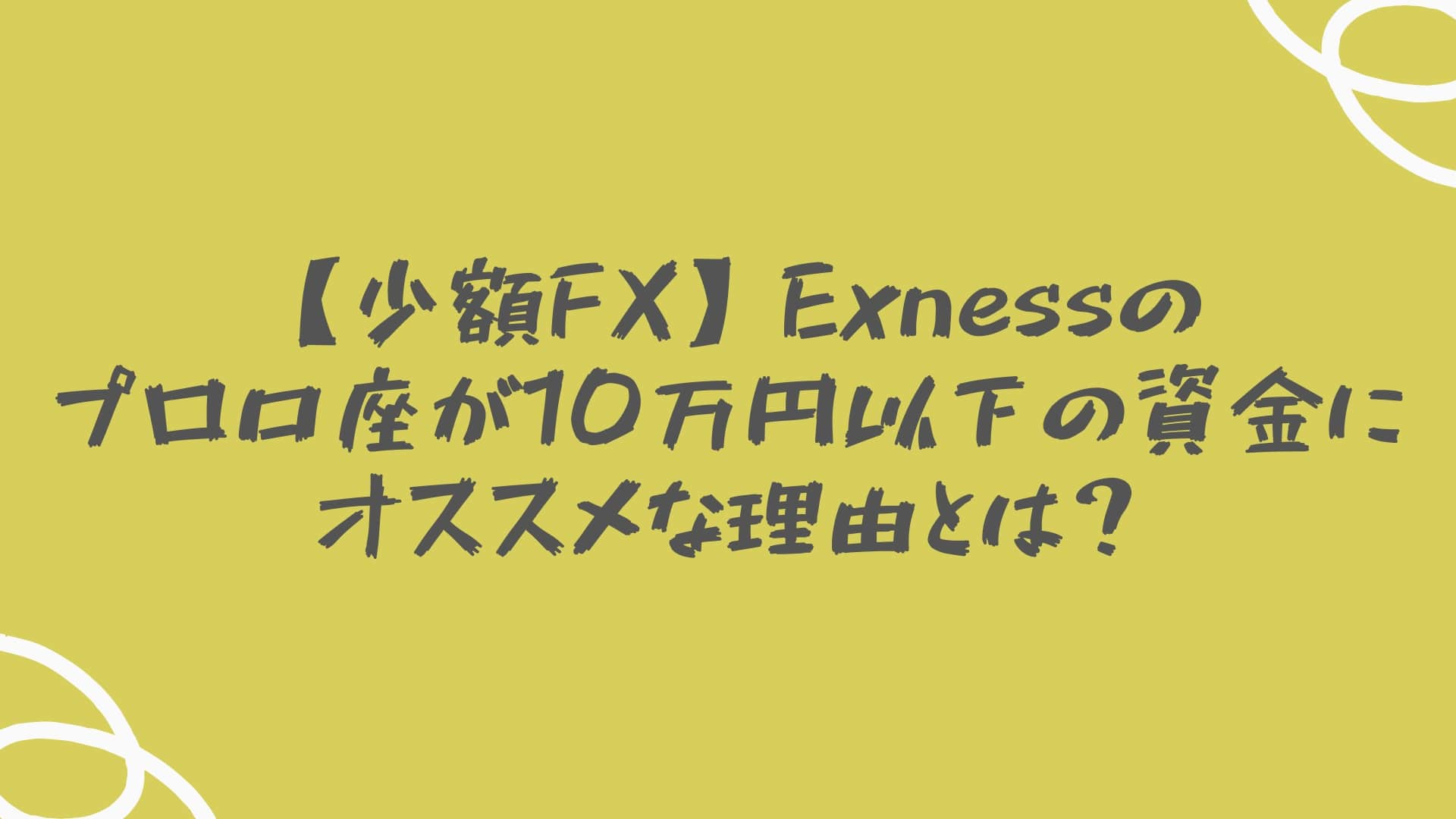 【少額FX】Exnessのプロ口座が10万円以下の資金にオススメな理由とは?