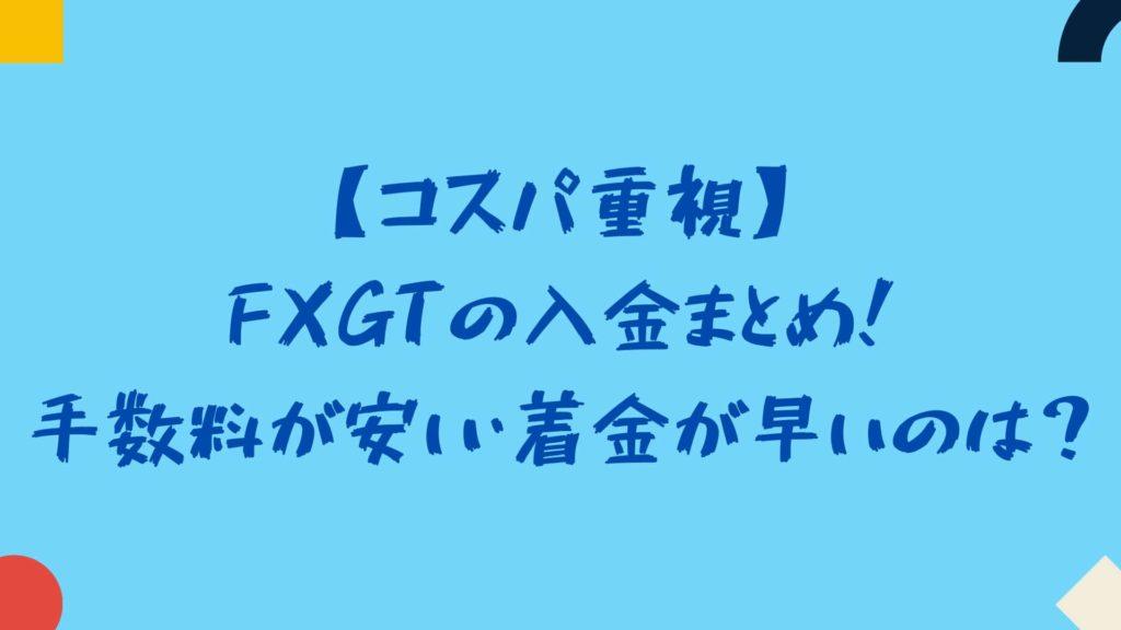 【コスパ重視】FXGTの入金まとめ!手数料が安い・着金が早いのは?