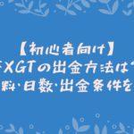 【初心者向け】FXGTの出金方法は?手数料・日数・出金条件を解説